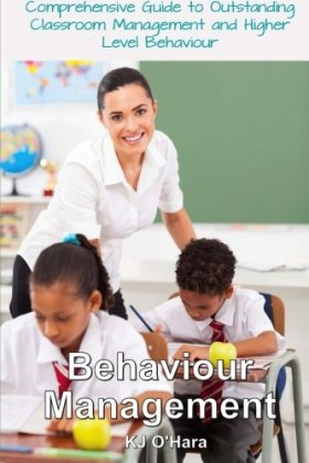 Behaviour Management: A Comprehensive Guide to Outstanding Classroom Management and Higher Level Behaviour