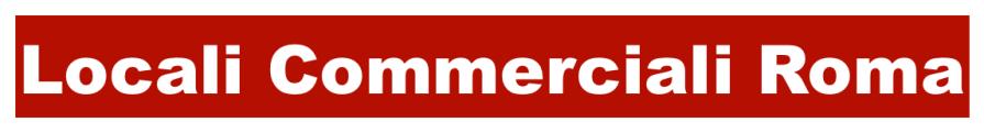 Locali Commerciali Roma - Vendita e Locazione di Locali Commerciali Selezionati > VAI