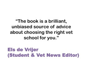 The book is a brilliant, unbiased source of advice about choosing the right vet school for you. Els de Vrijer (Student & Vet News Editor)