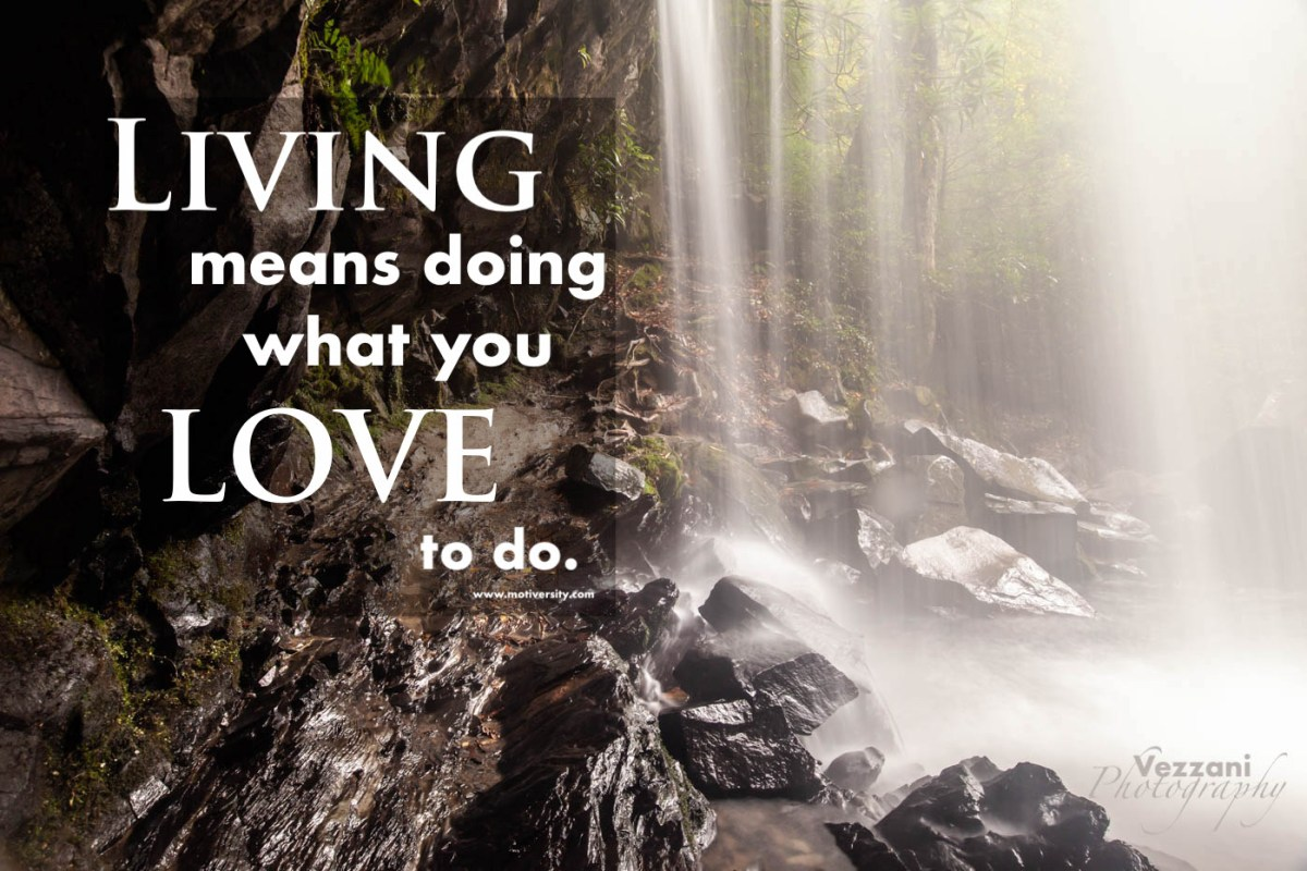 Living Means Doing What You Love #inspirationalquotes #vezzaniphotography