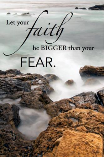 Let your faith be bigger than your fear.  Unknown