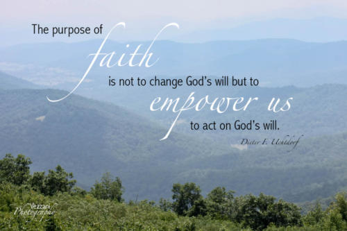 The purpose of faith is not to change God's will but to empower us to act on God's will.  Dieter F. Uchtdorf
