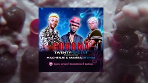 Download | 20 Percent Ft Machenje & Mamba Difenda – Corona Mp3 Audio