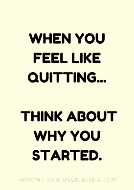 4. When you feel like quitting think about why you started.