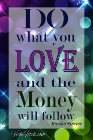 Do what you love and the money will follow - www.vickifitch.com