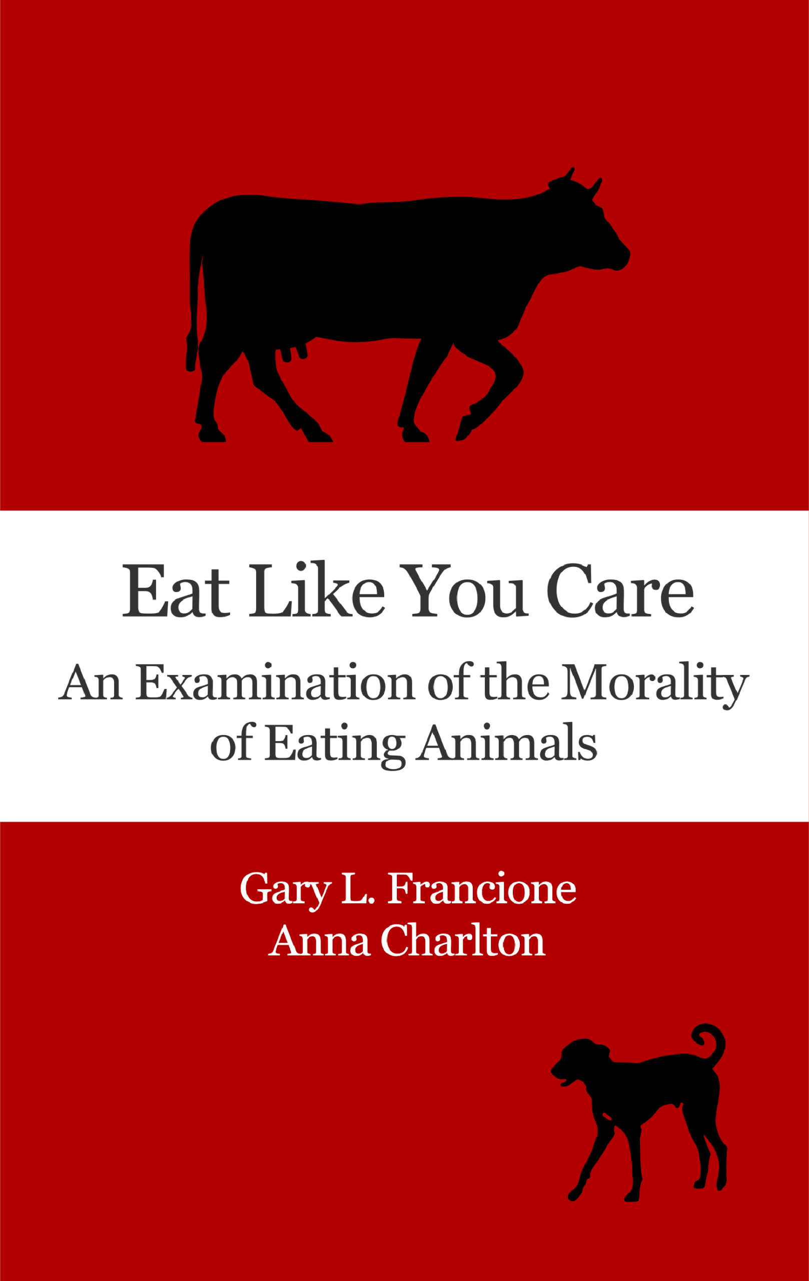 Eat Like You Care: An Examination of the Morality of Eating Animals by Gary Francione and Anna Charlton