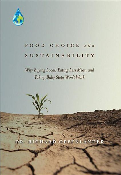 Food Choice and Sustainability: Why Buying Local, Eating Less Meat, and Taking Baby Steps Won't Work by Richard Oppenlander