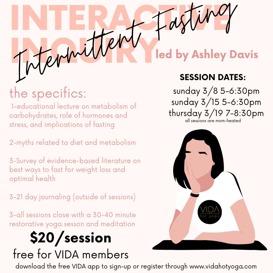 "The Intermittent Fasting class KNOWLEDGE IS POWER. Awareness of what's going on in your bloodstream in terms of glucose, insulin and other hormones, fat storage and glycogen reserves empowers you to make eating decisions that are in-line with your health and fitness goals. If you are interested in learning about intermittent fasting consider the 3-part Interactive Inquiry and focused meditation starting Sunday March 8th at 5pm. This inquiry takes place over 21 days and will give you the knowledge and some support to determine if intermittent fasting and meditation can help you reach your optimal potential. Each session will end with restorative yoga and a brief meditation aimed at decreasing stress hormones and increasing focus. The guided meditation will be based on Tiffany Cruikshank's (founder of Yoga Medicine) book, ""Meditate Your Weight."" The Inquiry will be part educational lecture based on current and relevant research-based literature, at-home journaling, restorative yoga and meditation. Session Dates & Times: Sunday 3/8 5-6:30pm Sunday 3/15 5-6:30pm Thursday 3/19 7-8:30pm Pricing: $20 per session / Free for all VIDA Members open to anyone over 18 years of age To register download VIDA's free app available through the App Store."
