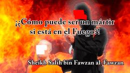 ¡¿Cómo puede ser un mártir si está en el Fuego?!