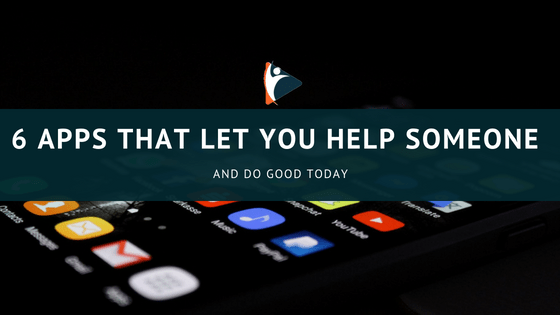 6 Apps That Let You Help Someone and Do Good Today