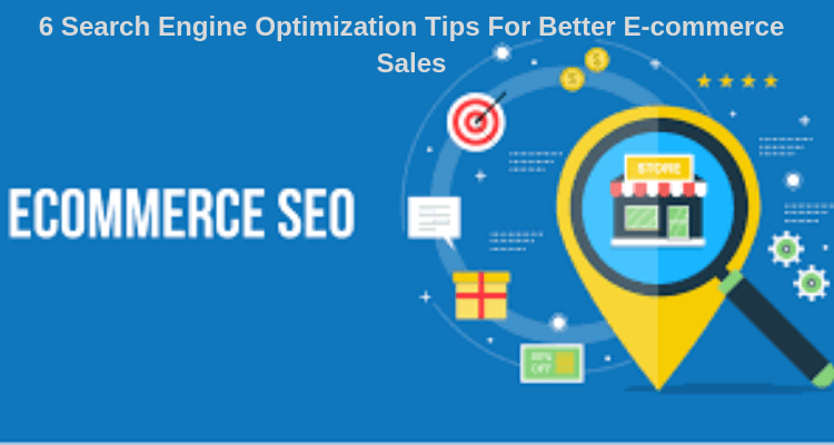 6 Search Engine Optimization Tips For Better E-commerce Sales