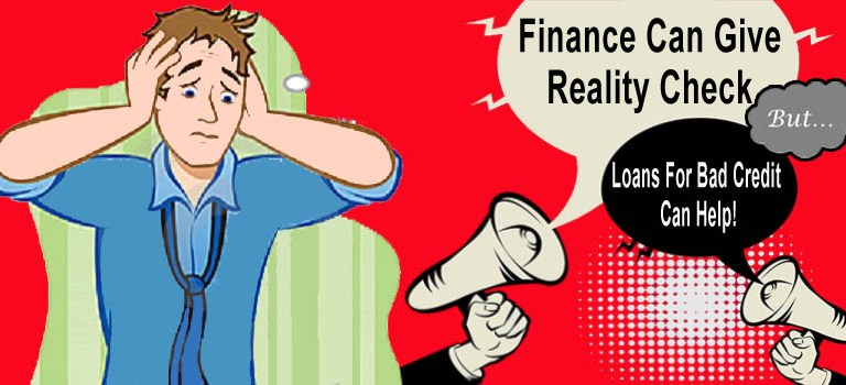 Finance Can Give Reality Check But Loans For Bad Credit Can Help!