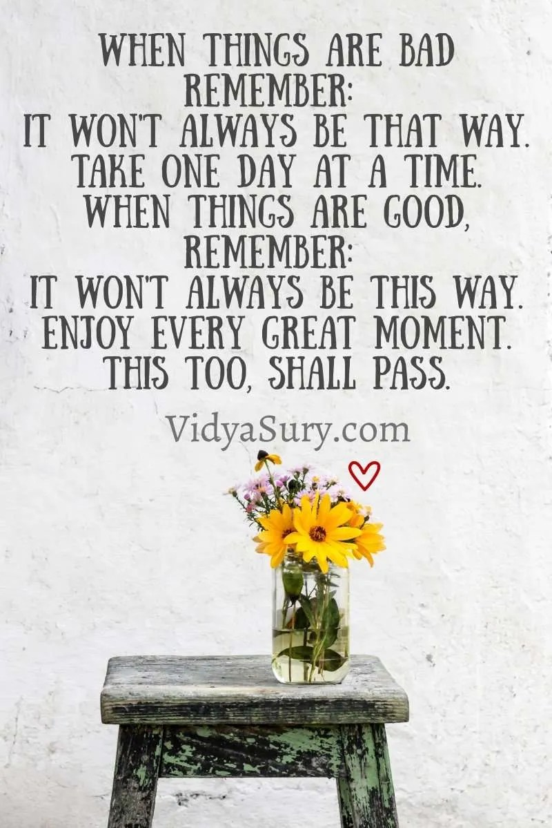 When things are bad remember: It won't always be that way. Take one day at a time. When things are good, remember: It won't always be this way. Enjoy every great moment. This too, shall pass. #gratitudecircle #mindfulness #gratitude
