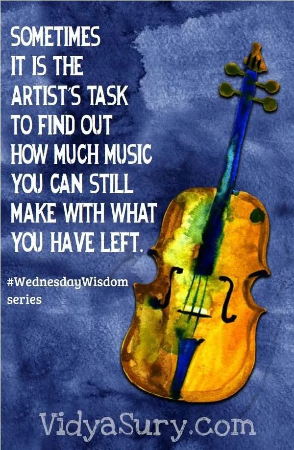 sometimes it is the artist's task to find out how much music you can still make with what you have left #InspiringQuotes