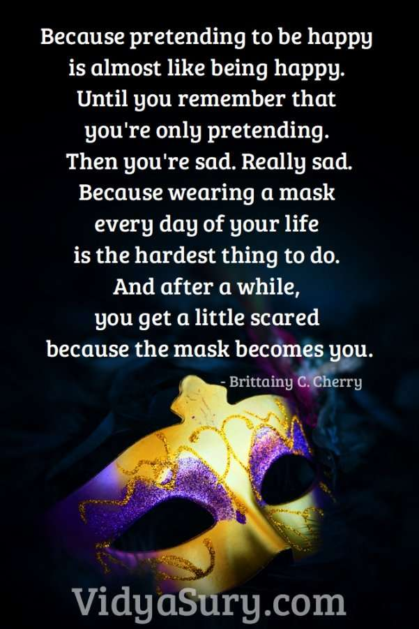 Because pretending to be happy is almost like being happy. Until you remember that you're only pretending. Then you're sad. Really sad. Because wearing a mask every day of your life is the hardest thing to do. And after a while, you get a little scared because the mask becomes you.. Are you willing to take off your mask? #mindfulness #beyourself #inspirationalquotes