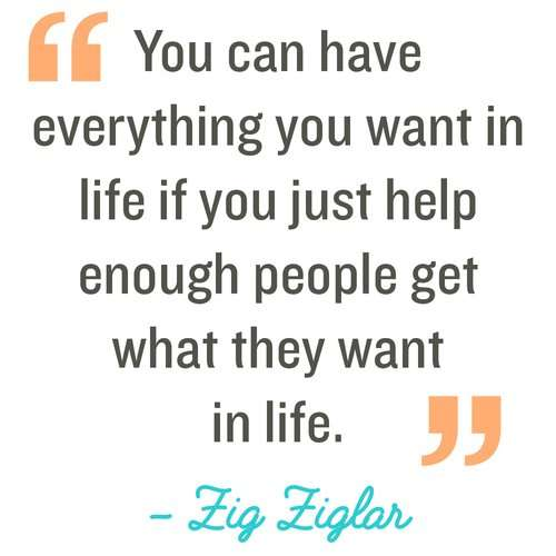 You can have everything you want in life if you just help enough people get what they want in life