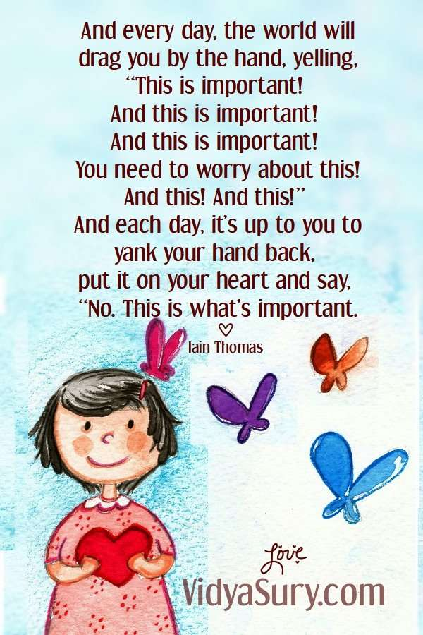 """And every day, the world will drag you by the hand, yelling, """"This is important! And this is important! And this is important! You need to worry about this! And this! And this!"""" And each day, it's up to you to yank your hand back, put it on your heart and say, """"No. This is what's important. Slow down! #mindfulness #inspiringquotes #wordsofwisdom"""
