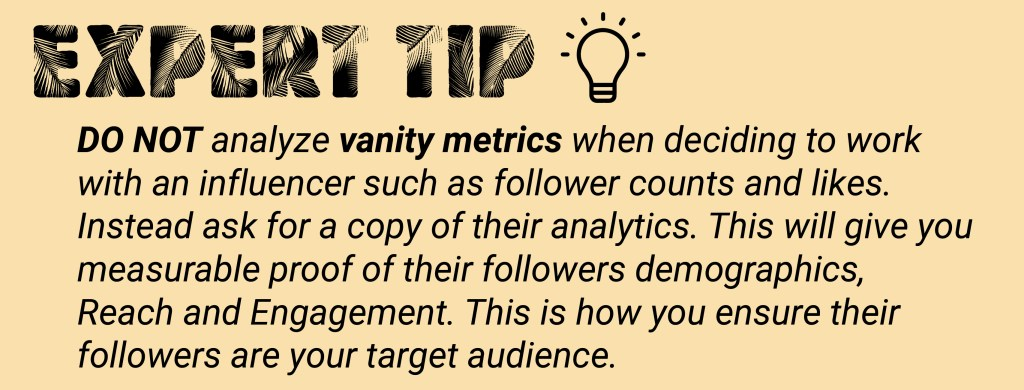 When marketing your business online do not analyze vanity metrics when deciding to work with an influencer such as follower counts and likes.  Instead ask for a copy of their analytics.  This will give you measurable proof of their followers demographics, Reach and Engagement.  This is how you ensure their followers are your target audience.