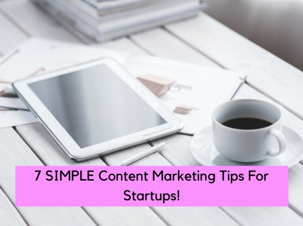 7 PROVEN Content Marketing Tips For Startups!