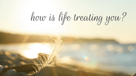 how-is-life-treating-you