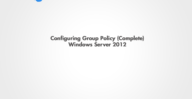 Configuring Group Policy on Windows Server 2012 (Complete)