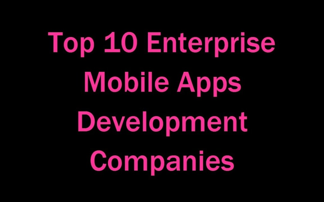 Top 10 Enterprise Mobile Apps Development Companies