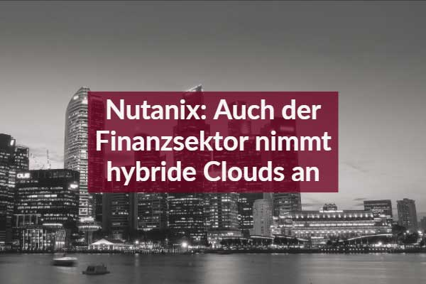 Nutanix: Auch der Finanzsektor nimmt hybride Clouds an