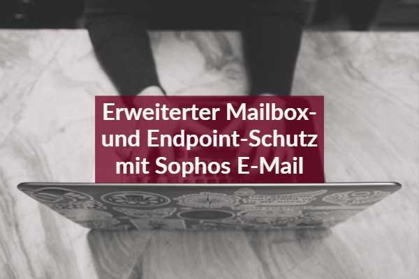 Erweiterter Mailbox- und Endpoint-Schutz mit Sophos E-Mail