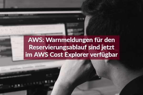 AWS: Warnmeldungen für den Reservierungsablauf sind jetzt im AWS Cost Explorer verfügbar