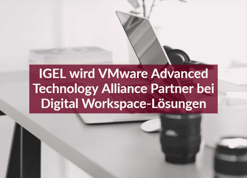 IGEL wird VMware Advanced Technology Alliance Partner bei Digital Workspace-Lösungen
