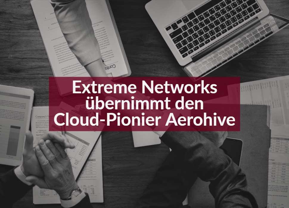 Extreme Networks übernimmt den Cloud-Pionier Aerohive