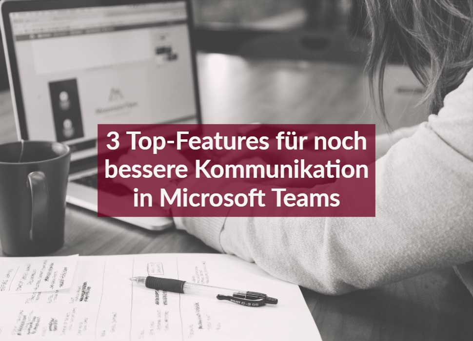 3 Top-Features für noch bessere Kommunikation in Microsoft Teams