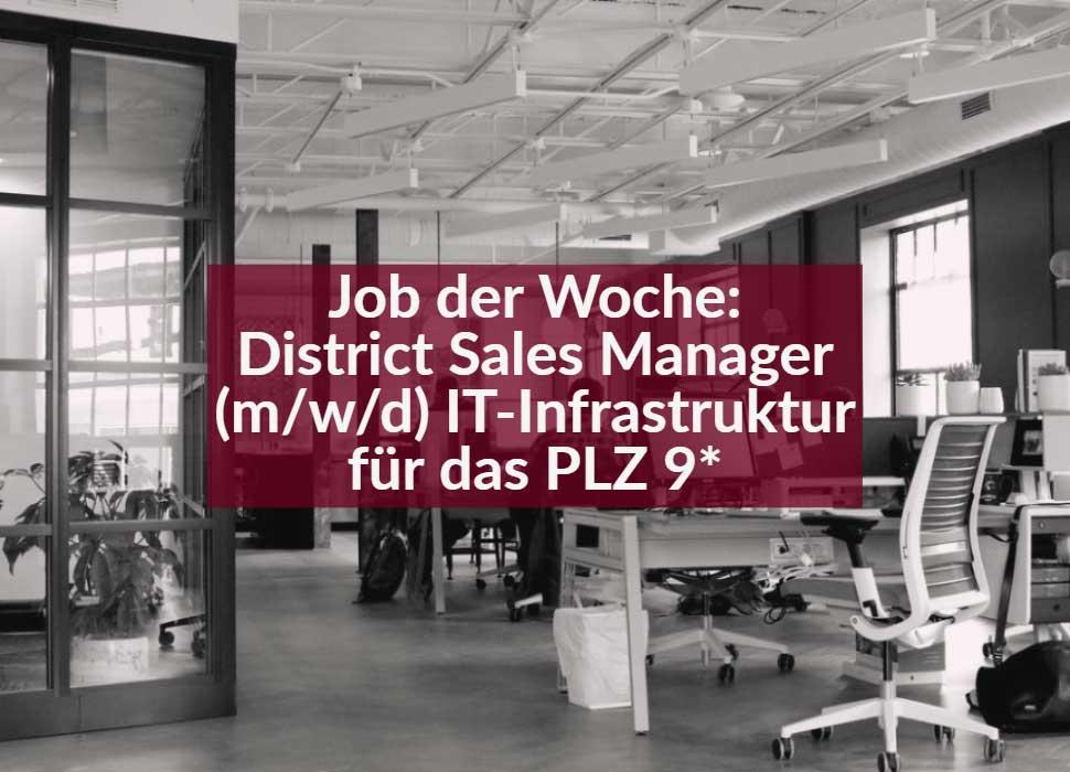 Job der Woche: District Sales Manager (m/w/d) IT-Infrastruktur für das PLZ 9*