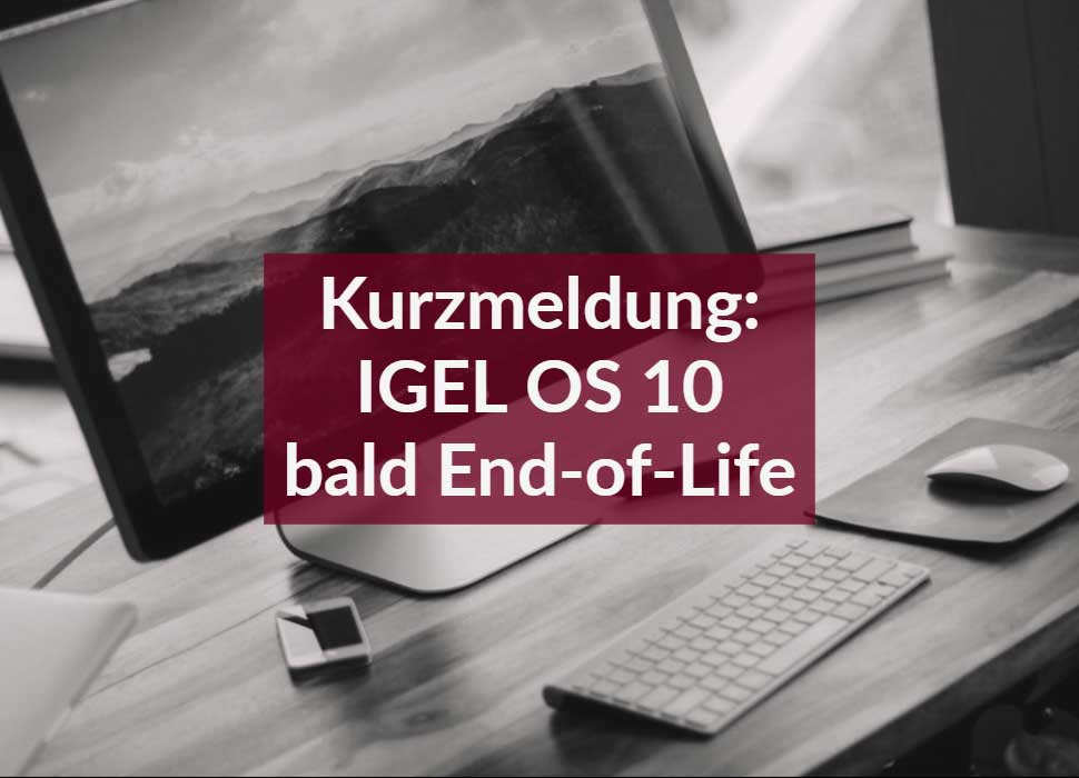 Kurzmeldung: IGEL OS 10 bald End-of-Life