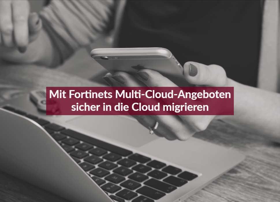 Mit Fortinets Multi-Cloud-Angeboten sicher in die Cloud migrieren