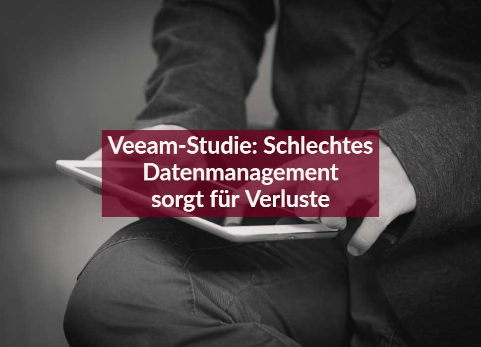 Veeam-Studie: Schlechtes Datenmanagement sorgt für Verluste