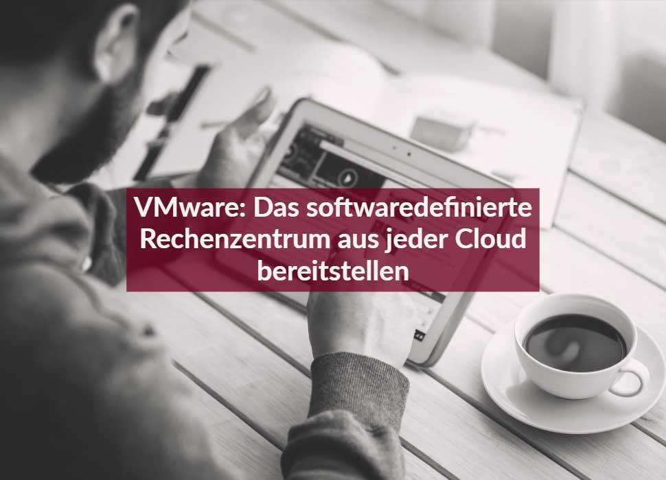 VMware: Das softwaredefinierte Rechenzentrum aus jeder Cloud bereitstellen