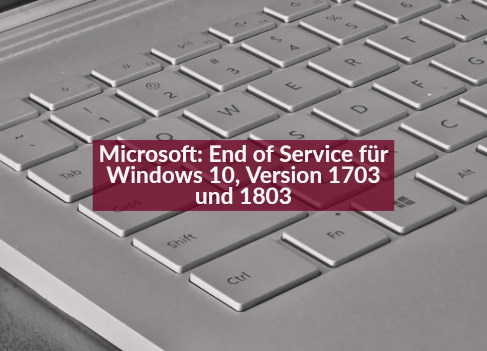 Microsoft: End of Service für Windows 10, Version 1703 und 1803