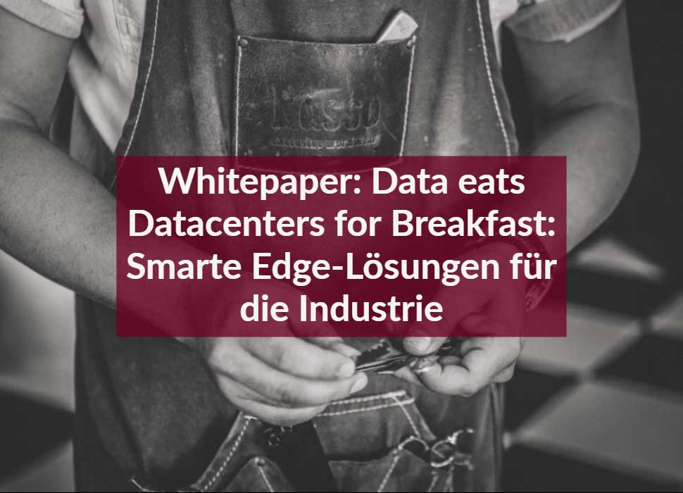 Whitepaper: Data eats Datacenters for Breakfast: Smarte Edge-Lösungen für die Industrie