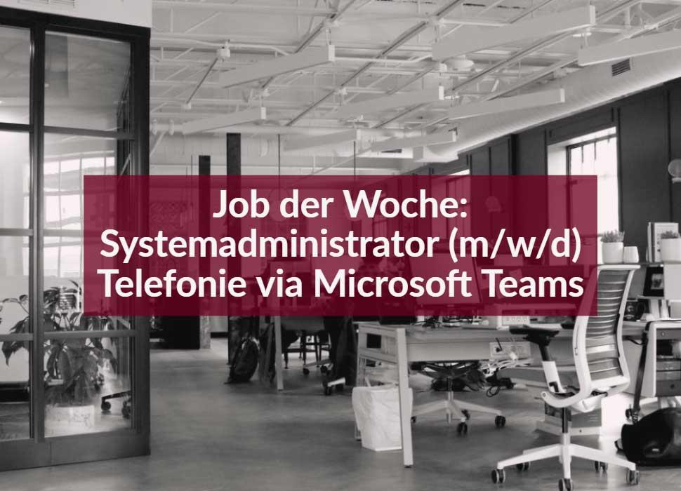 Systemadministrator (m/w/d) Telefonie via Microsoft Teams