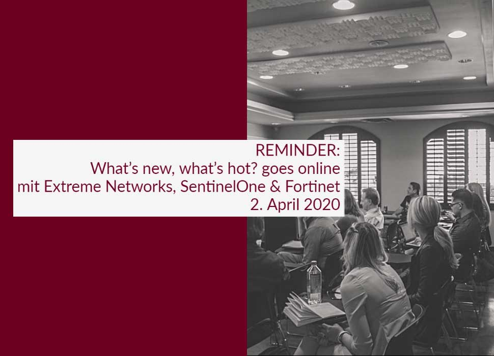 REMINDER: What's new, what's hot? goes online - mit Extreme Networks, SentinelOne & Fortinet