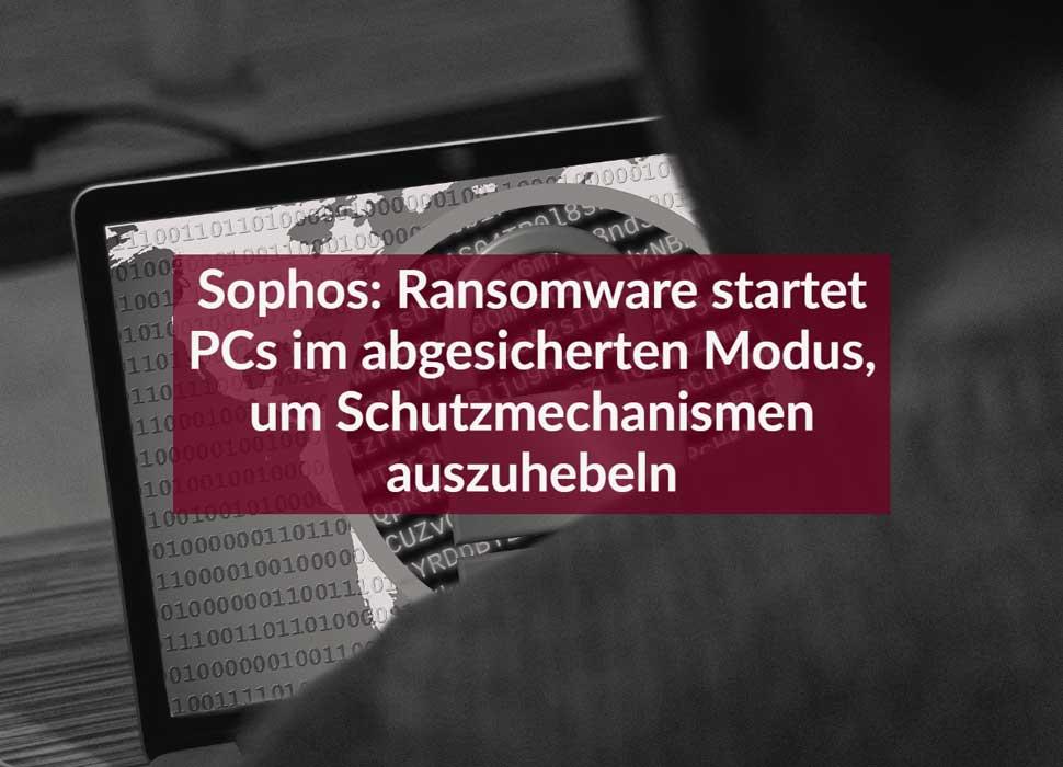 Sophos: Ransomware startet PCs im abgesicherten Modus, um Schutzmechanismen auszuhebeln