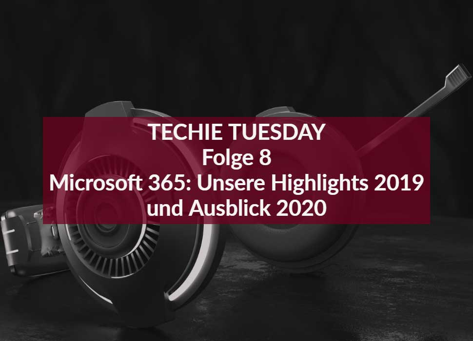 Techie Tuesday: Folge 8 - Microsoft 365: Unsere Highlights 2019 und Ausblick 2020