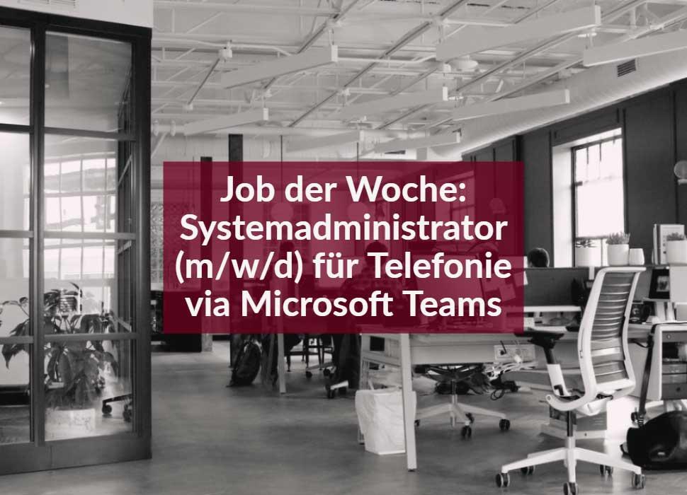 Job der Woche: Systemadministrator (m/w/d) für Telefonie via Microsoft Teams