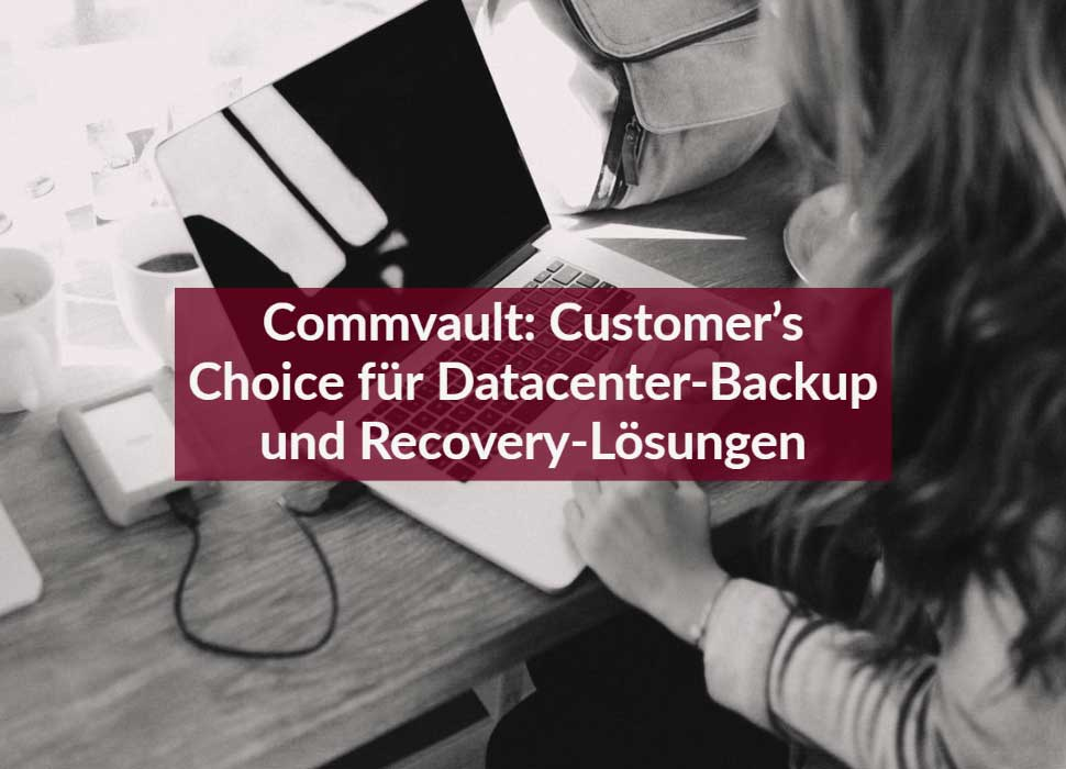 Commvault: Customer's Choice für Datacenter-Backup und Recovery-Lösungen