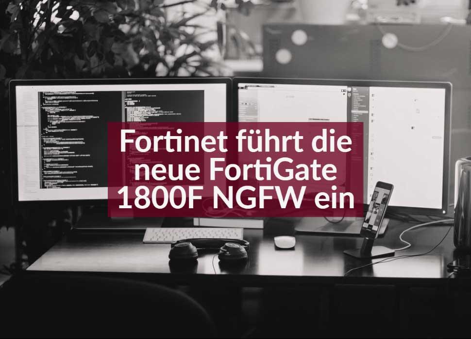 Fortinet führt die neue FortiGate 1800F NGFW ein