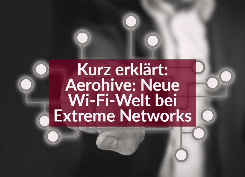 Kurz erklärt: Aerohive: Neue Wi-Fi-Welt bei Extreme Networks
