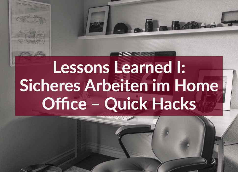 Lessons Learned I: Sicheres Arbeiten im Home Office – Quick Hacks