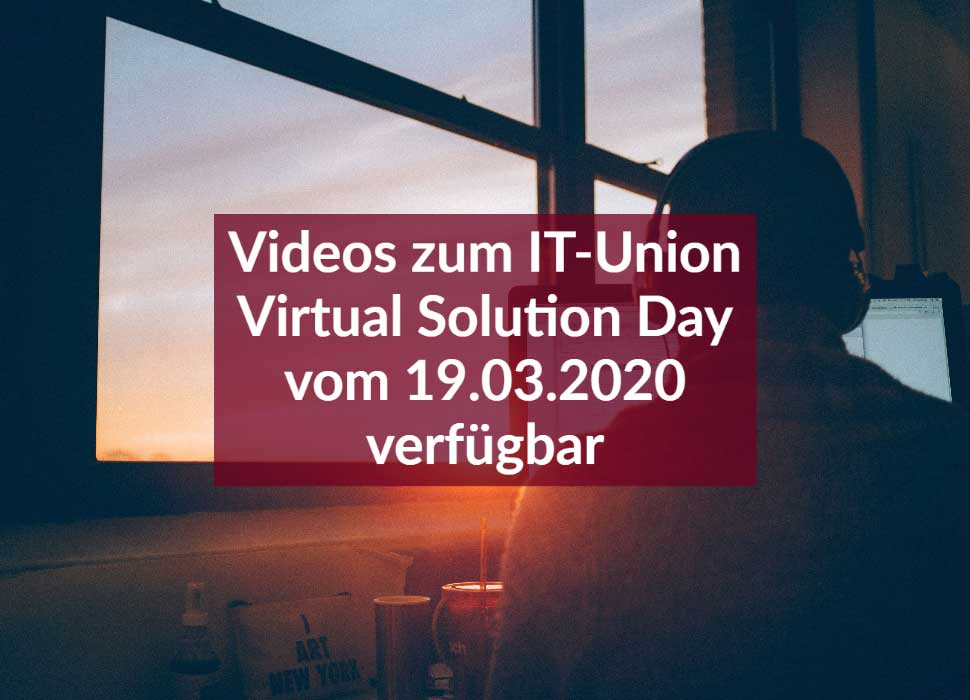 Videos zum IT-Union Virtual Solution Day vom 19.03.2020 verfügbar