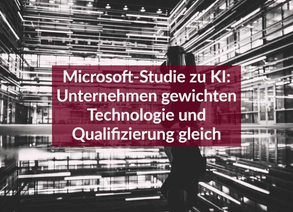 Microsoft-Studie zu KI: Unternehmen gewichten Technologie und Qualifizierung gleich